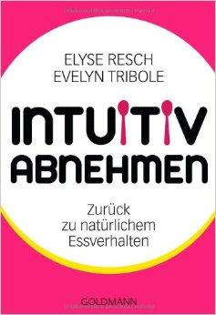 """Elyse Resch & Evelyn Tribole: """"Intuitiv Abnehmen - Zurück zum natürlichen Essverhalten"""""""